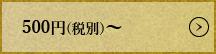 500円(税別)から1000円(税別)
