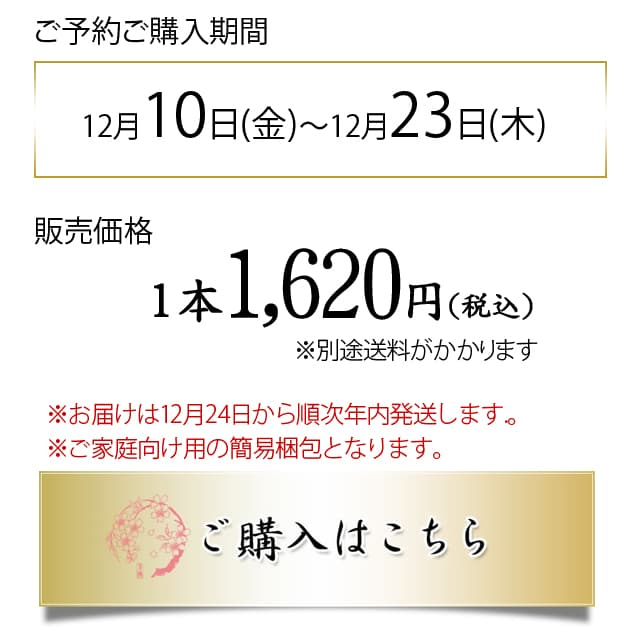 ご予約ご購入期間 12月12日(土)~12月20日(日) 販売価格1本1,620円(税込) ※お届けは12月25日から27日までに順次発送します.。 ※ご家庭向け用の簡易梱包となります。