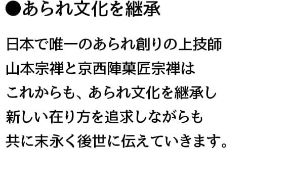 ●あられ文化を継承 日本で唯一のあられ創りの上技師 山本宗禅と京西陣菓匠宗禅は これからも、あられ文化を継承し 新しい在り方を追求しながらも 共に末永く後世に伝えていきます。