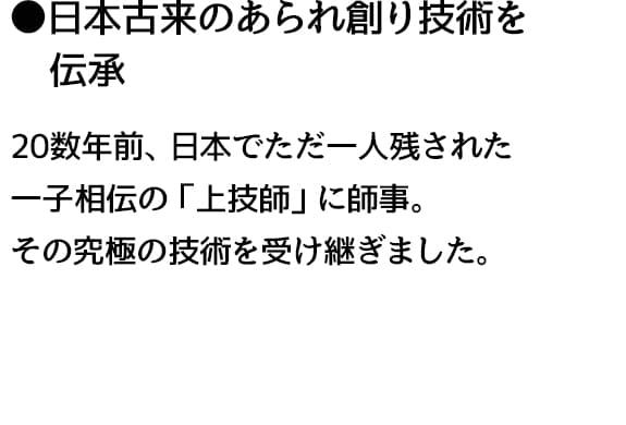 ●日本古来のあられ創り技術を  伝承 20数年前、日本でただ一人残された 一子相伝の「上技師」に師事。 その究極の技術を受け継ぎました。