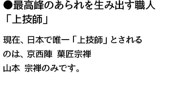 ●最高峰のあられを生み出す職人 「上技師」現在、日本で唯一「上技師」とされる のは、京西陣 菓匠宗禅 山本 宗禅のみです。